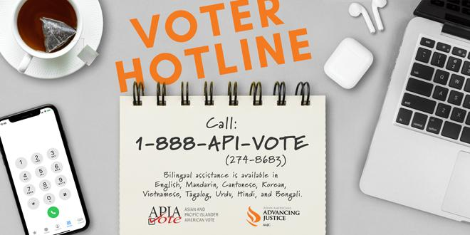 Advancing Justice | AAJC and APIA Vote run a hotline where voters can get answers to their questions about voting and receive assistance in nine Asian languages. Call 1-888-API-VOTE or 1-888-274-8683 for assistance.